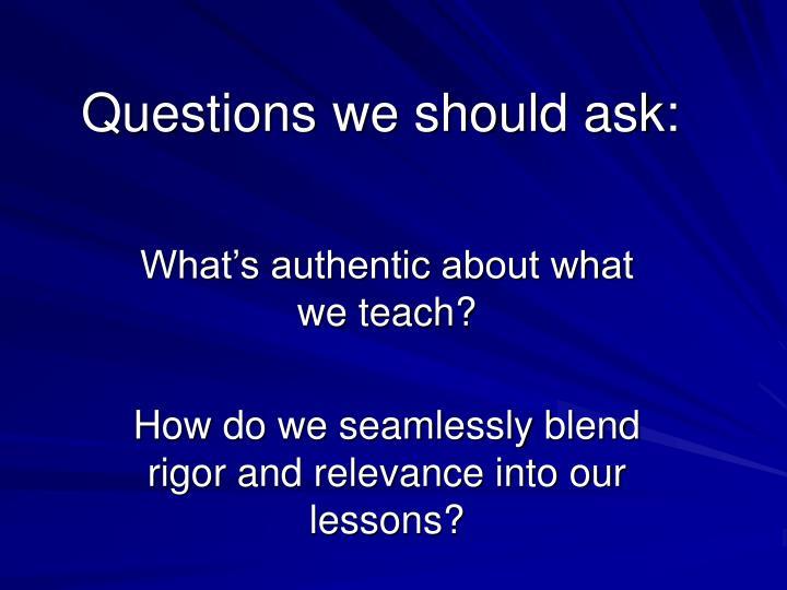Questions we should ask: