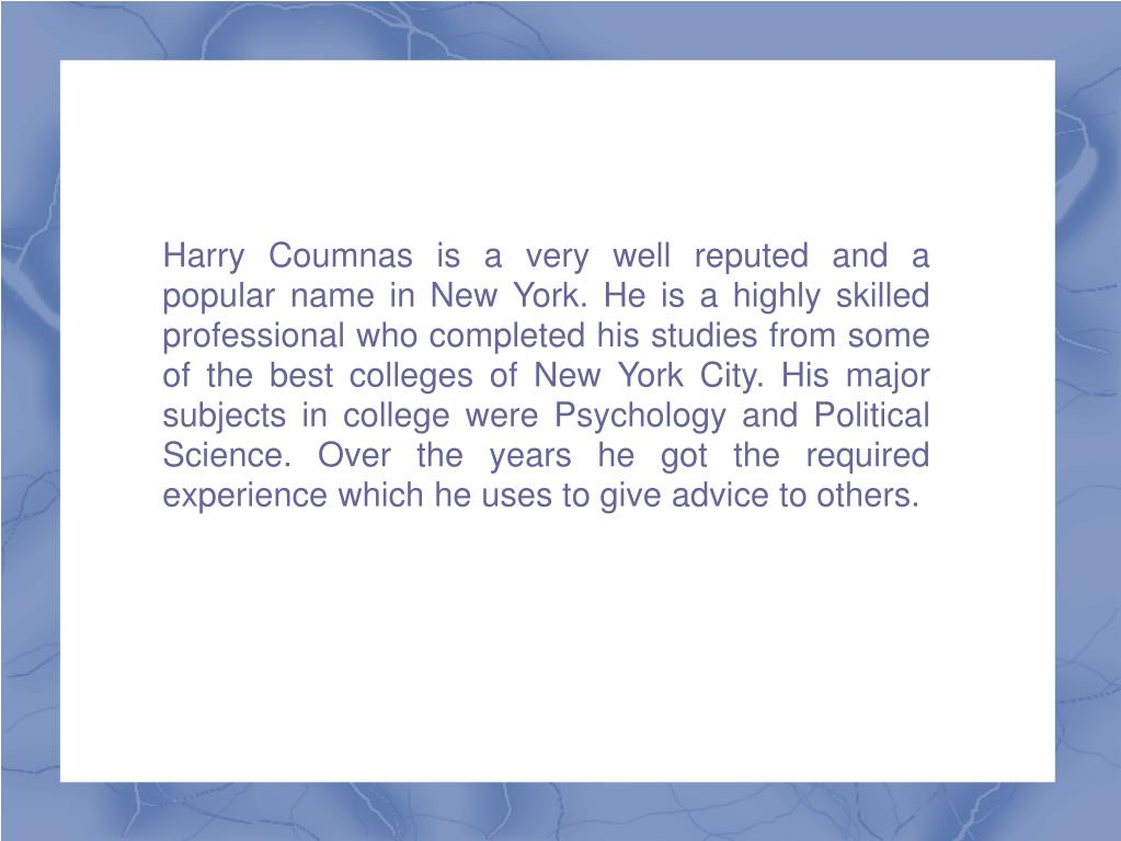Harry Coumnas is a very well reputed and a popular name in New York. He is a highly skilled professional who completed his studies from some of the best colleges of New York City. His major subjects in college were Psychology and Political Science. Over the years he got the required experience which he uses to give advice to others.