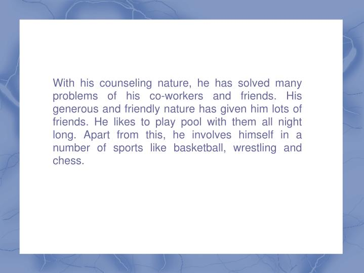 With his counseling nature, he has solved many problems of his co-workers and friends. His generous ...