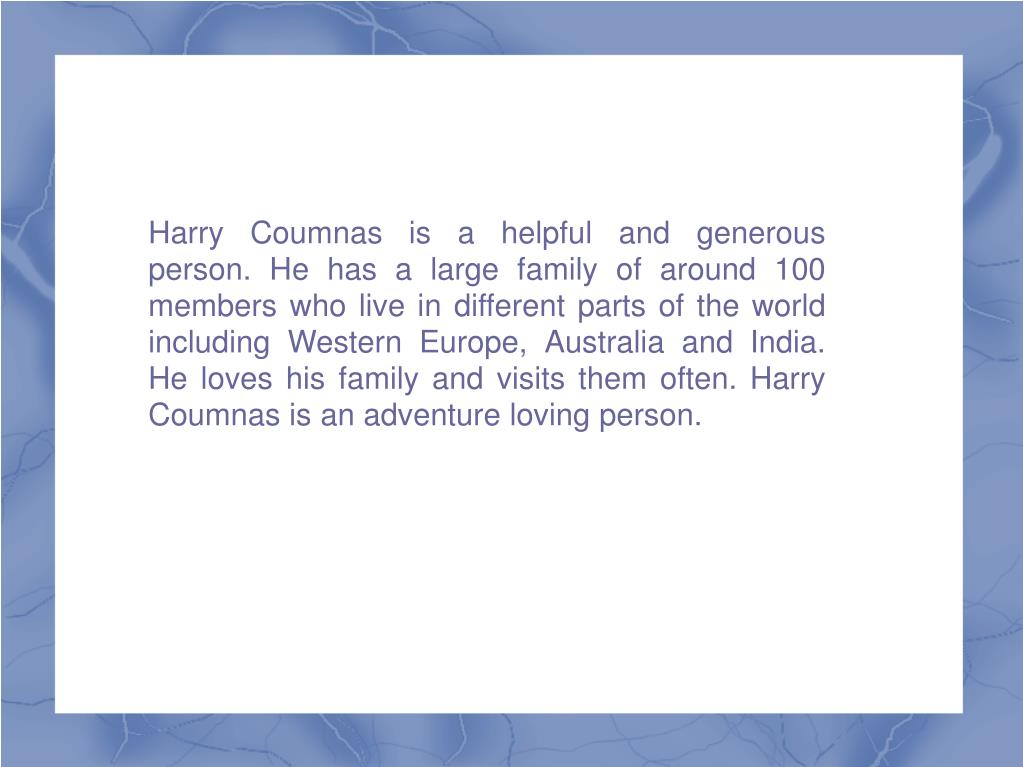 Harry Coumnas is a helpful and generous person. He has a large family of around 100 members who live in different parts of the world including Western Europe, Australia and India. He loves his family and visits them often. Harry Coumnas is an adventure loving person.