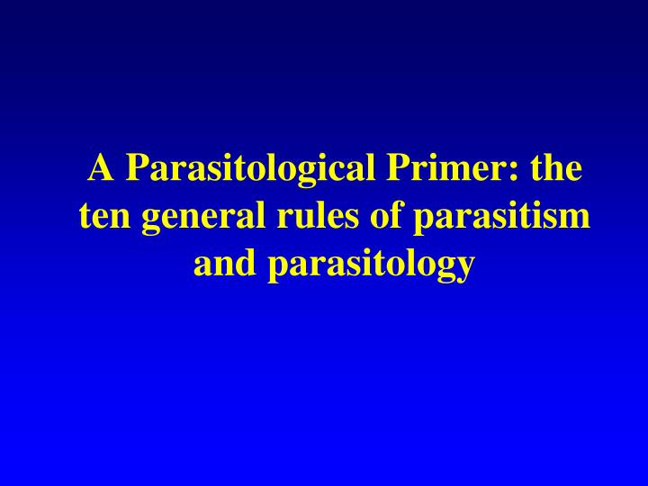 A parasitological primer the ten general rules of parasitism and parasitology