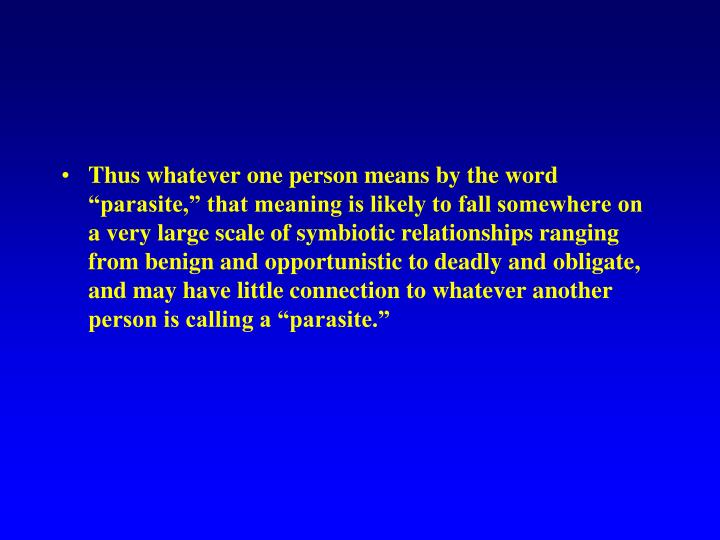 "Thus whatever one person means by the word ""parasite,"" that meaning is likely to fall somewhere on a very large scale of symbiotic relationships ranging from benign and opportunistic to deadly and obligate, and may have little connection to whatever another person is calling a ""parasite."""