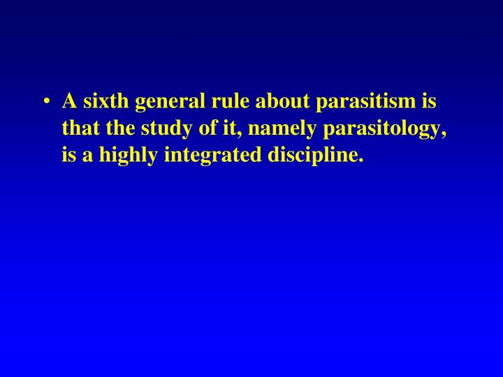 A sixth general rule about parasitism is that the study of it, namely parasitology, is a highly integrated discipline.