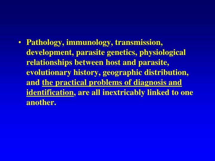 Pathology, immunology, transmission, development, parasite genetics, physiological relationships between host and parasite, evolutionary history, geographic distribution, and