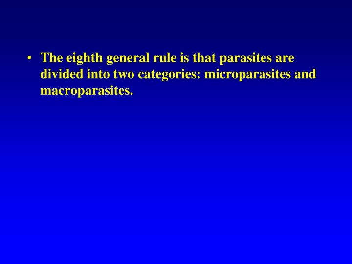 The eighth general rule is that parasites are divided into two categories: microparasites and macroparasites.