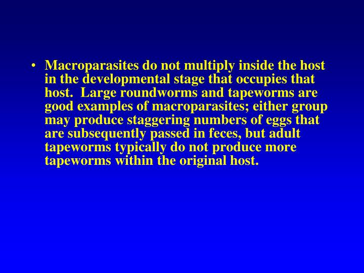 Macroparasites do not multiply inside the host in the developmental stage that occupies that host.  Large roundworms and tapeworms are good examples of macroparasites; either group may produce staggering numbers of eggs that are subsequently passed in feces, but adult tapeworms typically do not produce more tapeworms within the original host.