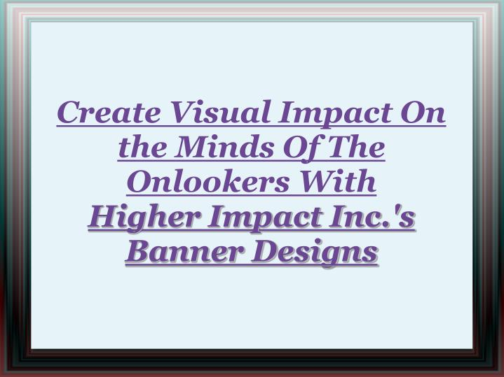 Create Visual Impact On the Minds Of The Onlookers With