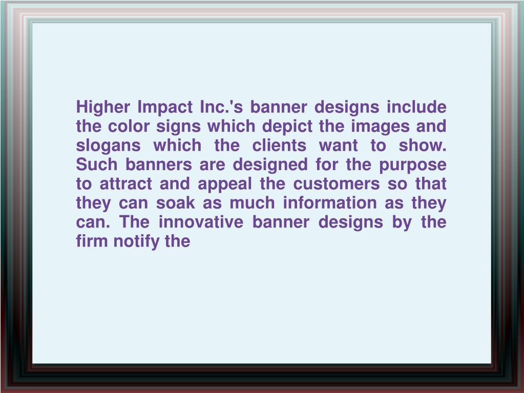 Higher Impact Inc.'s banner designs include the color signs which depict the images and slogans which the clients want to show. Such banners are designed for the purpose to attract and appeal the customers so that they can soak as much information as they can. The innovative banner designs by the firm notify the