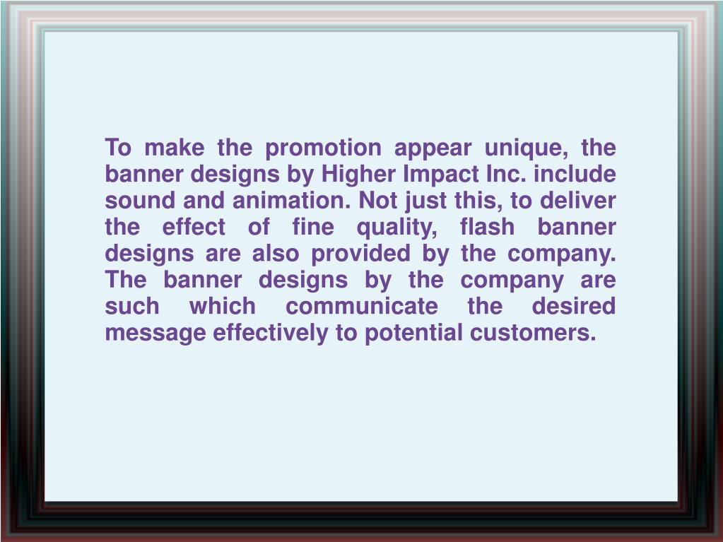 To make the promotion appear unique, the banner designs by Higher Impact Inc. include sound and animation. Not just this, to deliver the effect of fine quality, flash banner designs are also provided by the company. The banner designs by the company are such which communicate the desired message effectively to potential customers.