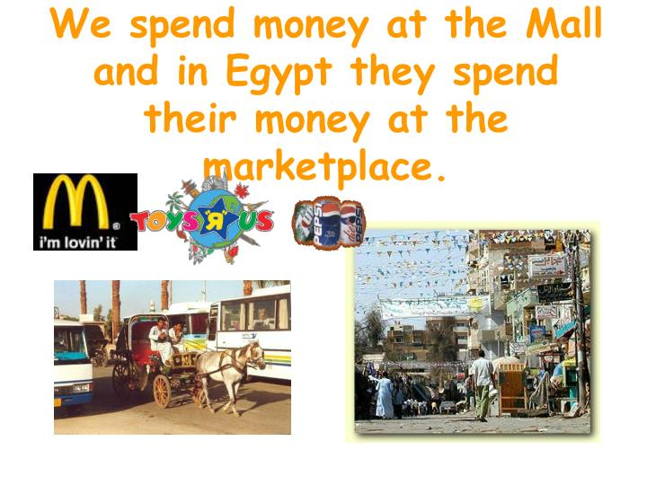 We spend money at the Mall and in Egypt they spend their money at the marketplace.