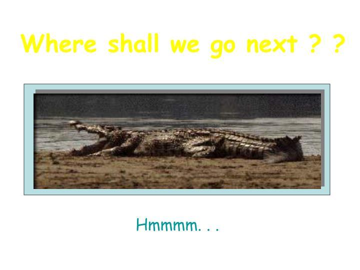 Where shall we go next ? ?