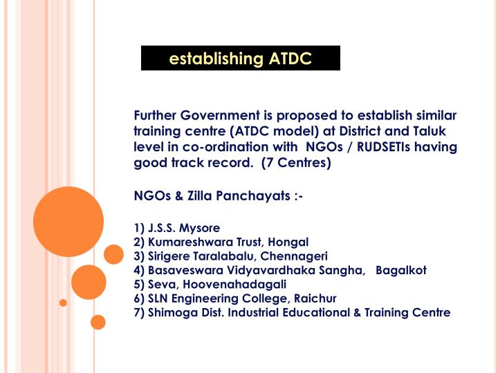 Further Government is proposed to establish similar training centre (ATDC model) at District and Taluk level in co-ordination with  NGOs / RUDSETIs having good track record.  (7 Centres)