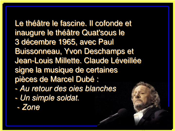 Le théâtre le fascine. Il cofonde et inaugure le théâtre Quat'sous le       3 décembre 1965, avec Paul Buissonneau, Yvon Deschamps et Jean-Louis Millette. Claude Léveillée signe la musique de certaines       pièces de Marcel Dubé: