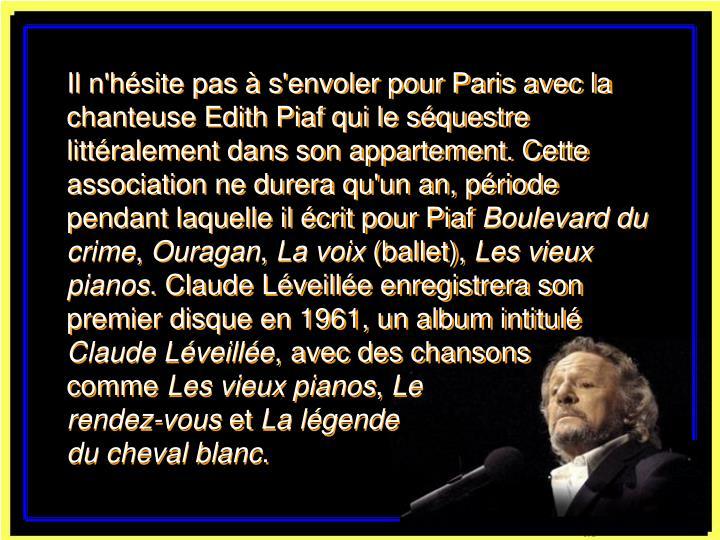 Il n'hésite pas à s'envoler pour Paris avec la chanteuse Edith Piaf qui le séquestre littéralement dans son appartement. Cette association ne durera qu'un an, période pendant laquelle il écrit pour Piaf