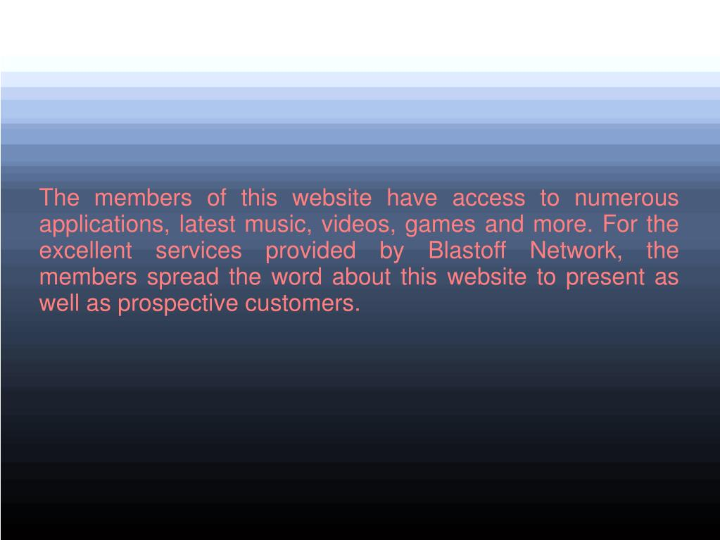 The members of this website have access to numerous applications, latest music, videos, games and more. For the excellent services provided by Blastoff Network, the members spread the word about this website to present as well as prospective customers.