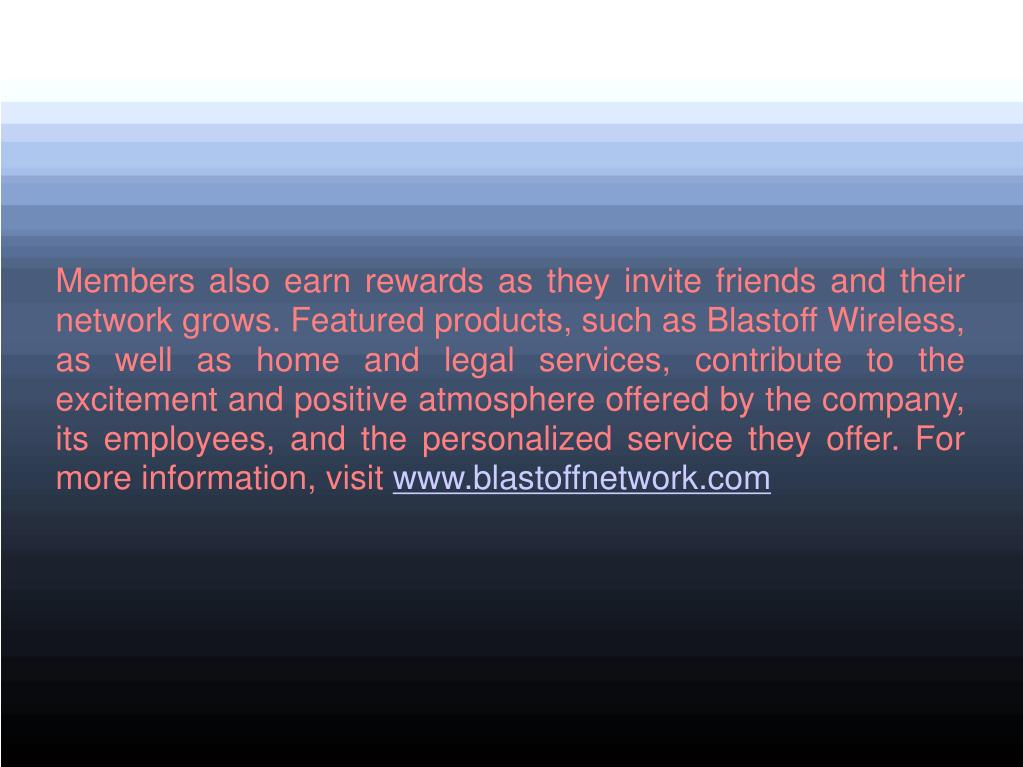 Members also earn rewards as they invite friends and their network grows. Featured products, such as Blastoff Wireless, as well as home and legal services, contribute to the excitement and positive atmosphere offered by the company, its employees, and the personalized service they offer. For more information, visit