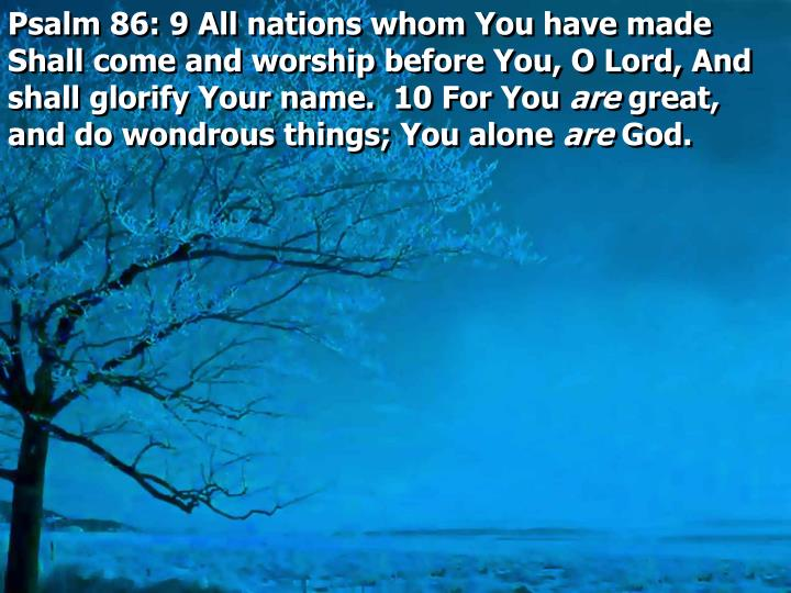 Psalm 86: 9 All nations whom You have made Shall come and worship before You, O Lord, And shall glorify Your name.  10 For You