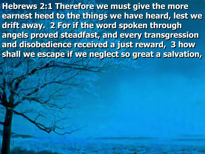 Hebrews 2:1 Therefore we must give the more earnest heed to the things we have heard, lest we drift away.  2 For if the word spoken through angels proved steadfast, and every transgression and disobedience received a just reward,  3 how shall we escape if we neglect so great a salvation,