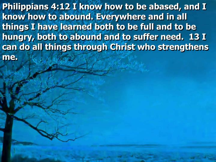 Philippians 4:12 I know how to be abased, and I know how to abound. Everywhere and in all things I have learned both to be full and to be hungry, both to abound and to suffer need.  13 I can do all things through Christ who strengthens me.