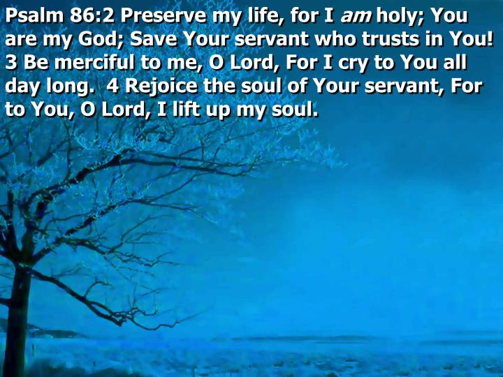 Psalm 86:2 Preserve my life, for I