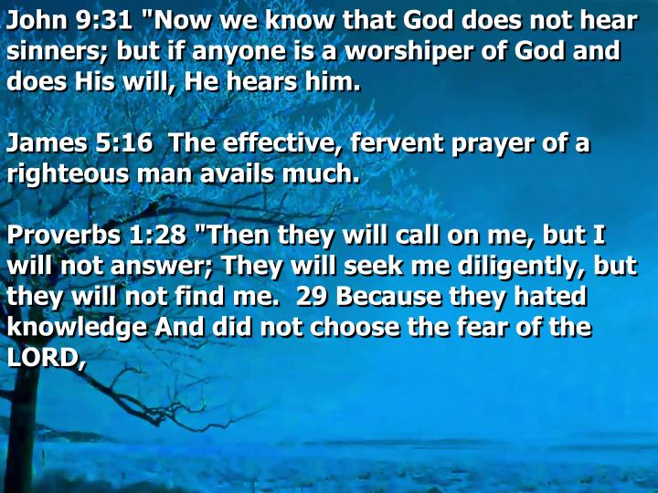 """John 9:31 """"Now we know that God does not hear sinners; but if anyone is a worshiper of God and does His will, He hears him."""