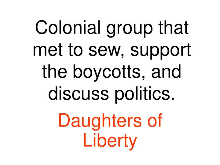 Colonial group that met to sew, support the boycotts, and discuss politics.
