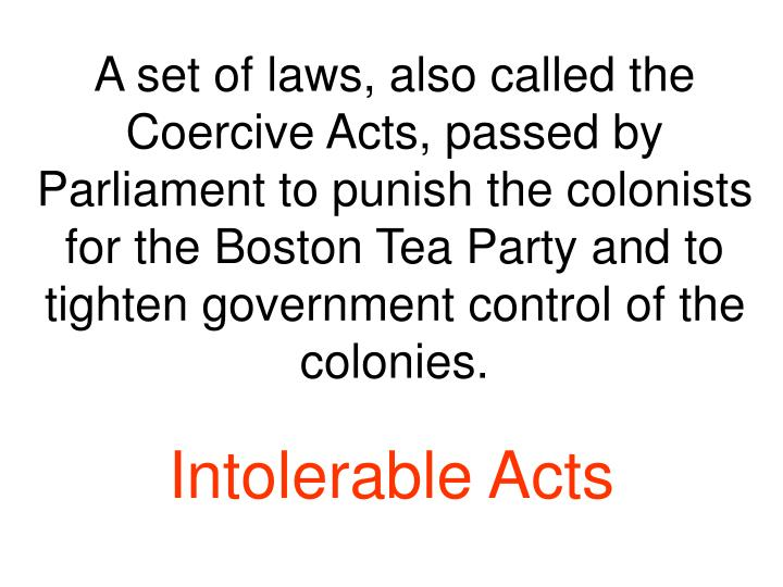 A set of laws, also called the Coercive Acts, passed by Parliament to punish the colonists for the Boston Tea Party and to tighten government control of the colonies.