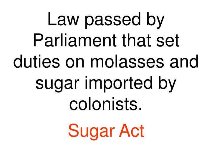 Law passed by Parliament that set duties on molasses and sugar imported by colonists.