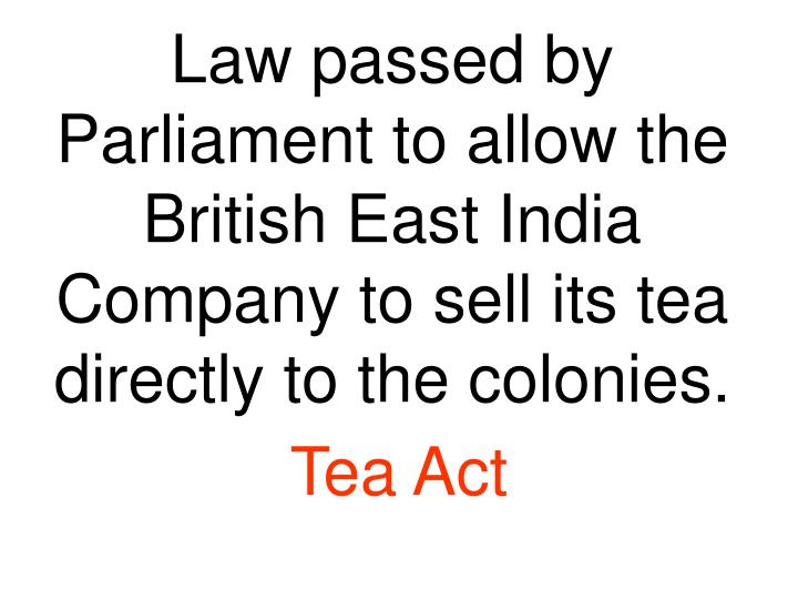 Law passed by Parliament to allow the British East India Company to sell its tea directly to the colonies.