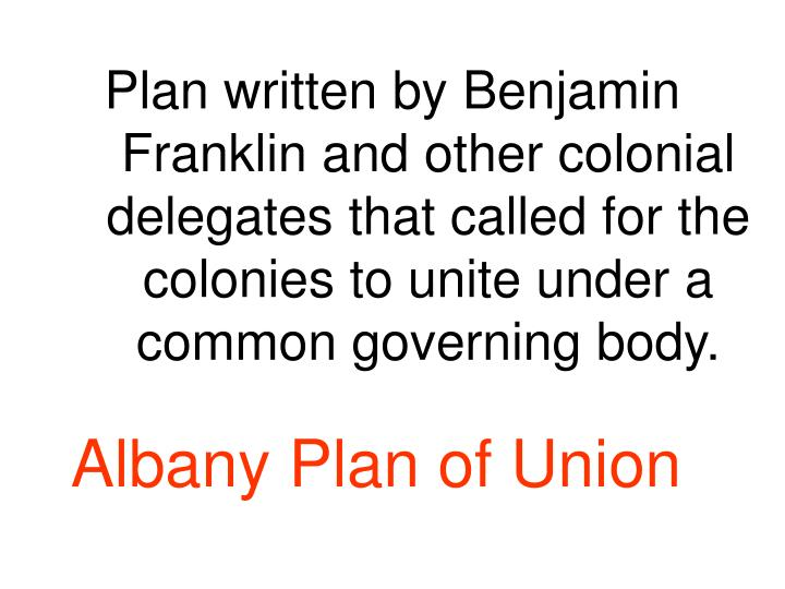 Plan written by Benjamin Franklin and other colonial delegates that called for the colonies to unite under a common governing body.