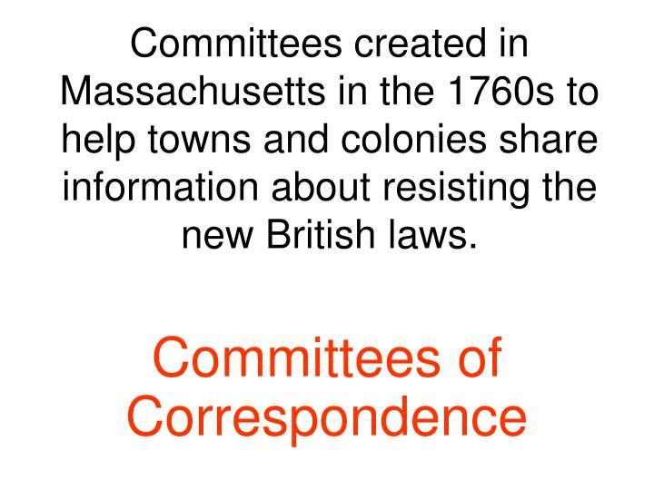Committees created in Massachusetts in the 1760s to help towns and colonies share information about resisting the new British laws.