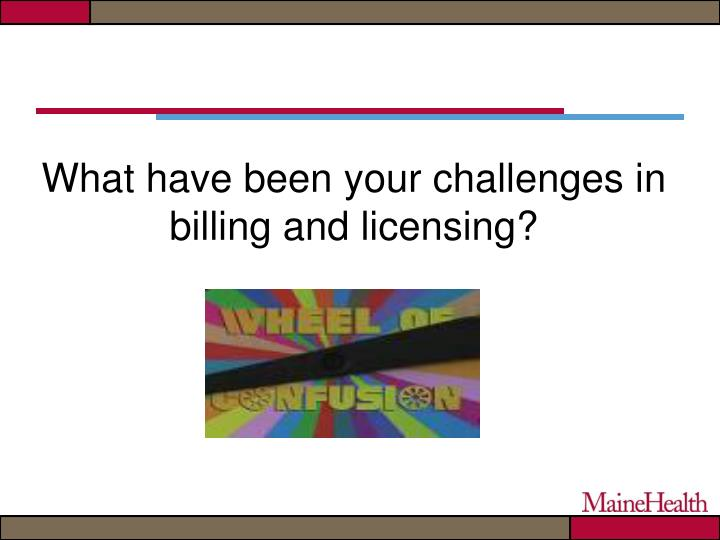 What have been your challenges in billing and licensing?