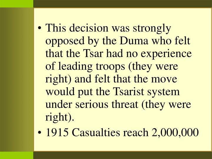 This decision was strongly opposed by the Duma who felt that the Tsar had no experience of leading troops (they were right) and felt that the move would put the Tsarist system under serious threat (they were right).