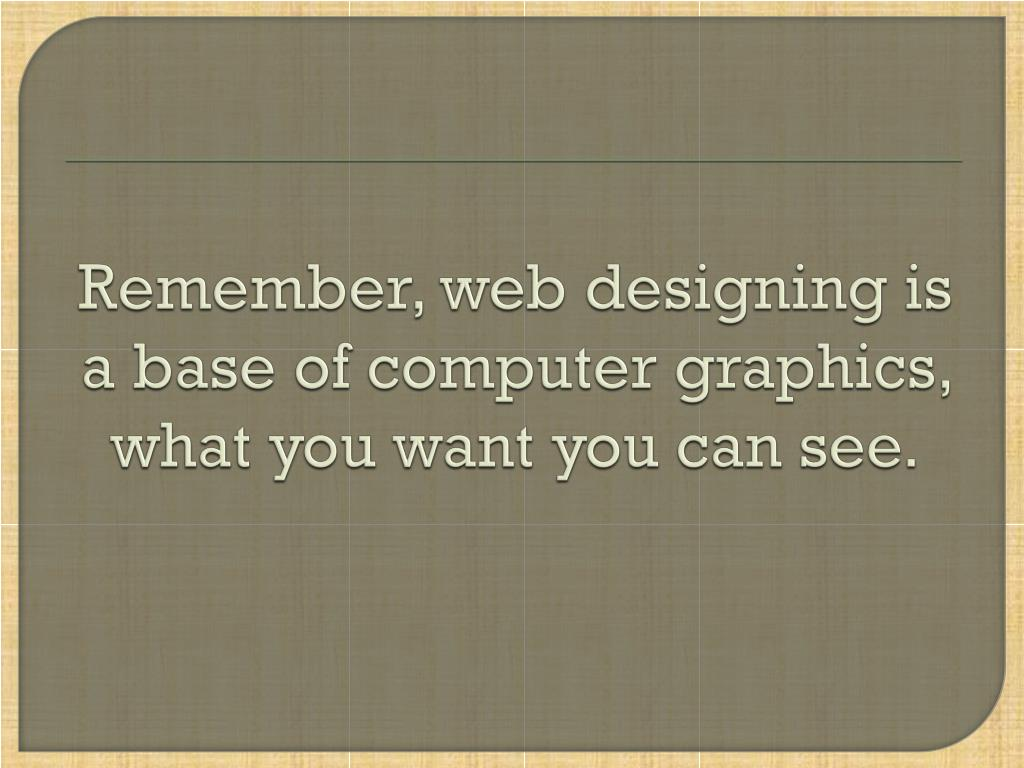 Remember, web designing is a base of computer graphics, what you want you can see.