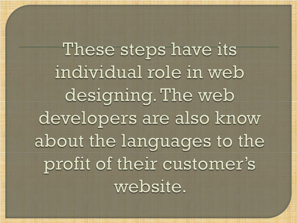 These steps have its individual role in web designing. The web developers are also know about the languages to the profit of their customer's website.