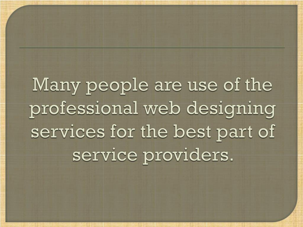Many people are use of the professional web designing services for the best part of service providers.