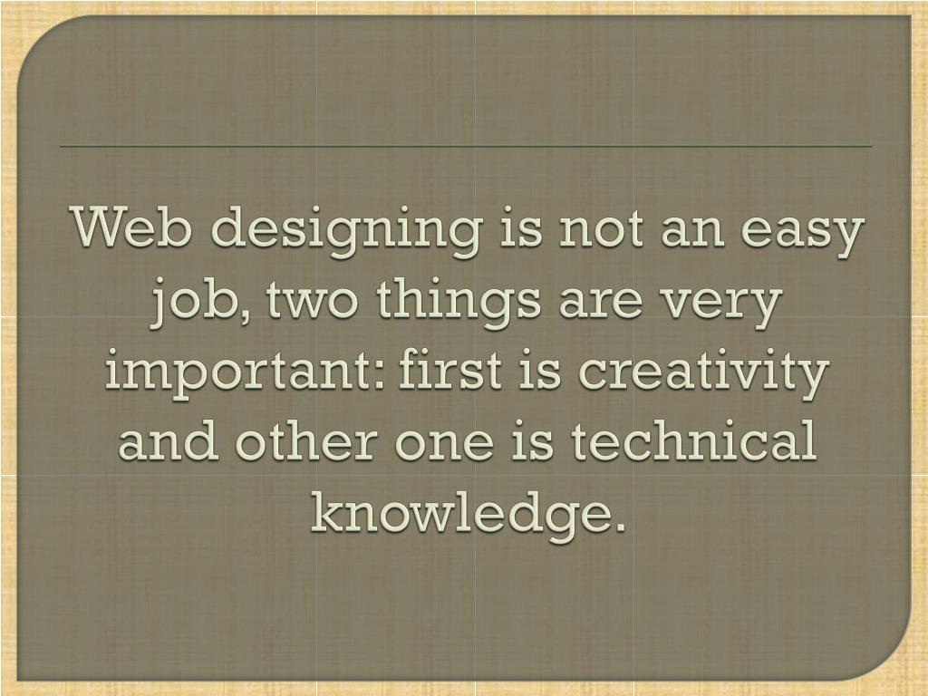 Web designing is not an easy job, two things are very important: first is creativity and other one is technical knowledge.