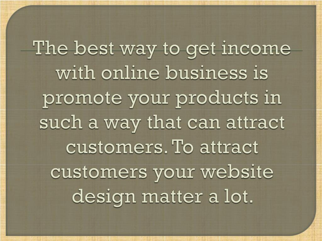 The best way to get income with online business is promote your products in such a way that can attract customers. To attract customers your website design matter a lot.