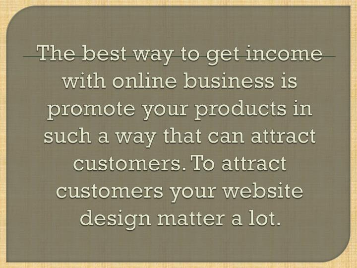 The best way to get income with online business is promote your products in such a way that can attr...