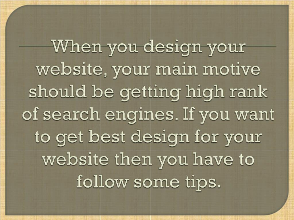 When you design your website, your main motive should be getting high rank of search engines. If you want to get best design for your website then you have to follow some tips.