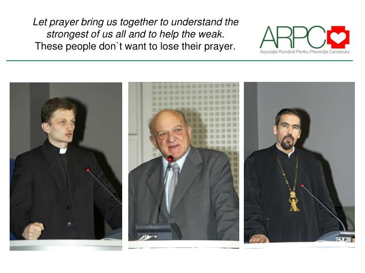 Let prayer bring us together to understand the strongest of us all and to help the weak.