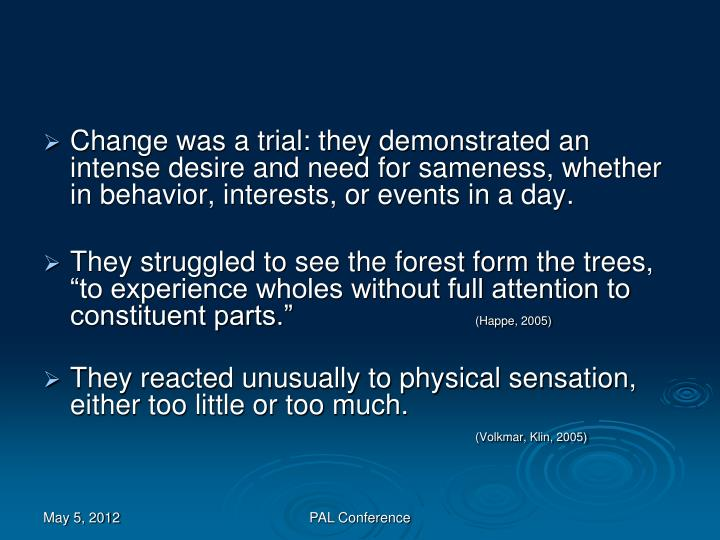Change was a trial: they demonstrated an intense desire and need for sameness, whether in behavior, interests, or events in a day.