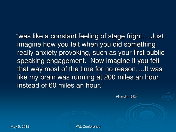 """""""was like a constant feeling of stage fright….Just imagine how you felt when you did something really anxiety provoking, such as your first public speaking engagement.  Now imagine if you felt that way most of the time for no reason….It was like my brain was running at 200 miles an hour instead of 60 miles an hour."""""""