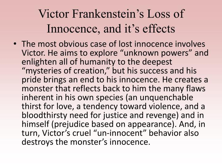 frankenstein innocence to monster Throughout the novel frankenstein there is a central theme of loss of innocence, cleverly instilled by the author, mary shelley this theme is evident in frankenstein's monster, victor frankenstein himself, and three other minor characters that lose their innocence consequently from the two major characters loss.