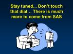 stay tuned don t touch that dial there is much more to come from sas