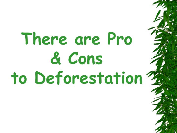 there are pro cons to deforestation n.