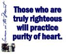 those who are truly righteous will practice purity of heart