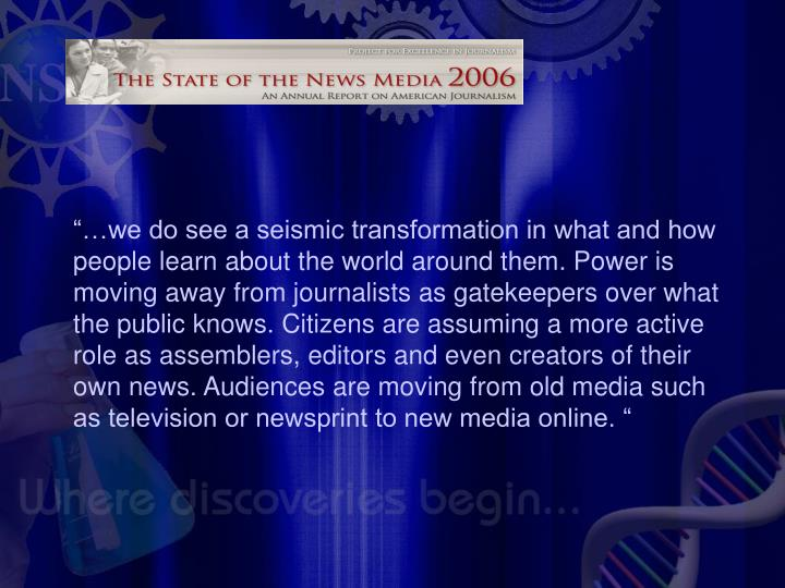 """""""…we do see a seismic transformation in what and how people learn about the world around them. Power is moving away from journalists as gatekeepers over what the public knows. Citizens are assuming a more active role as assemblers, editors and even creators of their own news. Audiences are moving from old media such as television or newsprint to new media online. """""""