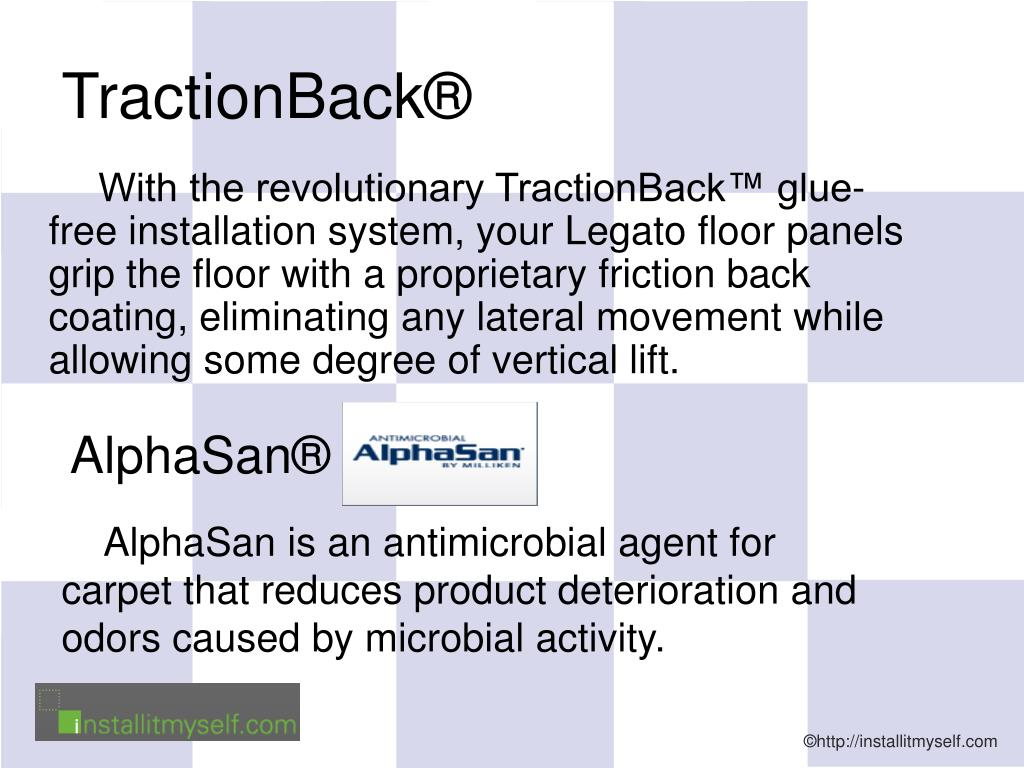With the revolutionary TractionBack™ glue-free installation system, your Legato floor panels grip the floor with a proprietary friction back coating, eliminating any lateral movement while allowing some degree of vertical lift.