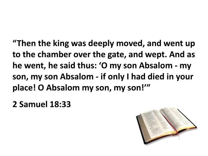"""""""Then the king was deeply moved, and went up to the chamber over the gate, and wept. And as he went, he said thus: 'O my son Absalom - my son, my son Absalom - if only I had died in your place! O Absalom my son, my son!'"""""""